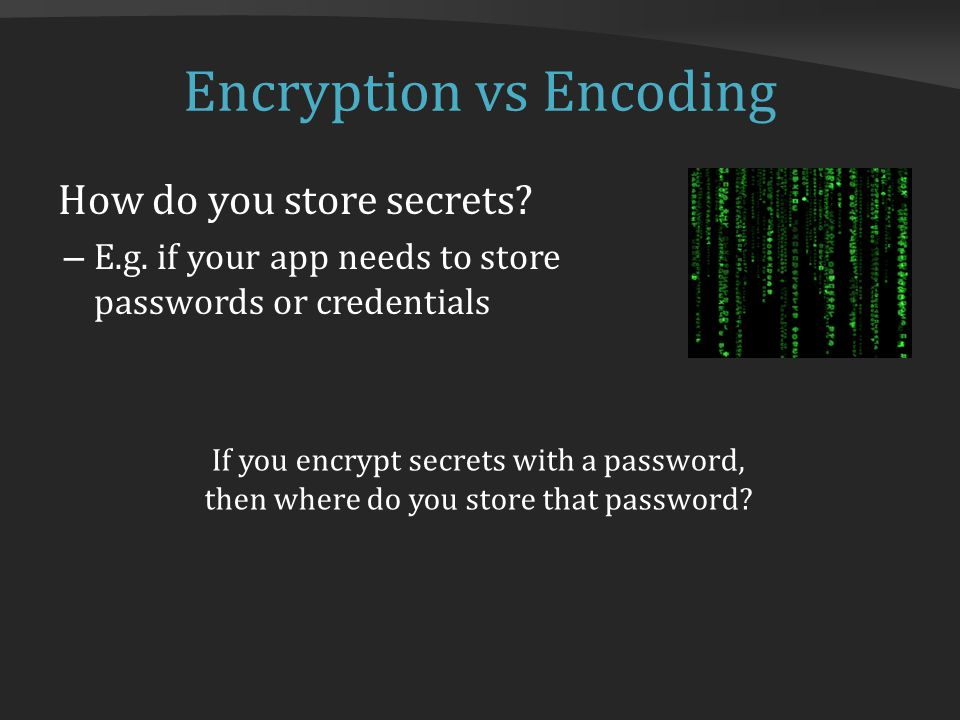 Encryption vs Encoding How do you store secrets? – E.g. if your app needs to store passwords or credentials If you encrypt secrets with a password, th