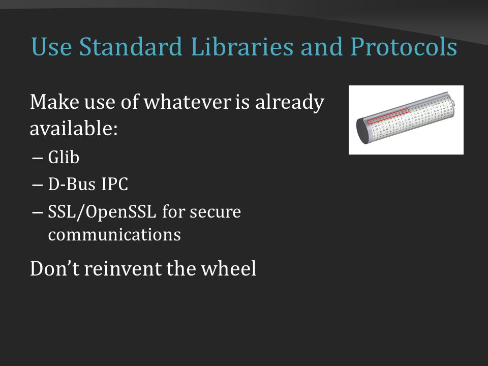 Use Standard Libraries and Protocols Make use of whatever is already available: – Glib – D-Bus IPC – SSL/OpenSSL for secure communications Don't reinvent the wheel