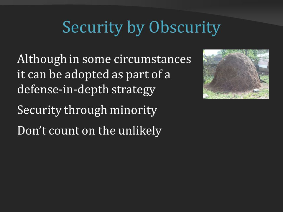 Security by Obscurity Although in some circumstances it can be adopted as part of a defense-in-depth strategy Security through minority Don't count on the unlikely