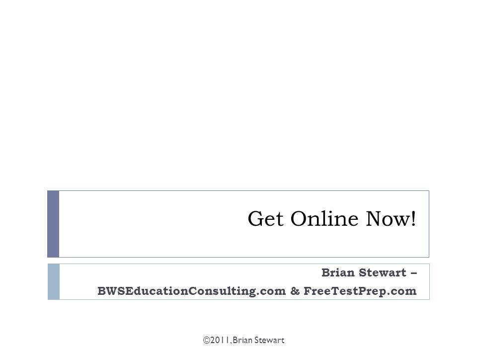 Get Online Now! Brian Stewart – BWSEducationConsulting.com & FreeTestPrep.com ©2011, Brian Stewart