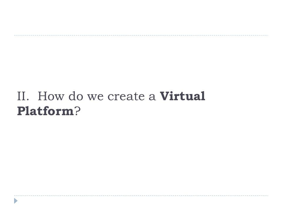 II. How do we create a Virtual Platform