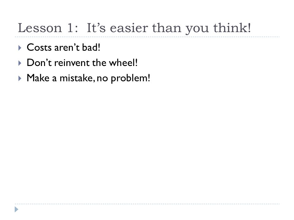 Lesson 1: It's easier than you think!  Costs aren't bad!  Don't reinvent the wheel!  Make a mistake, no problem!