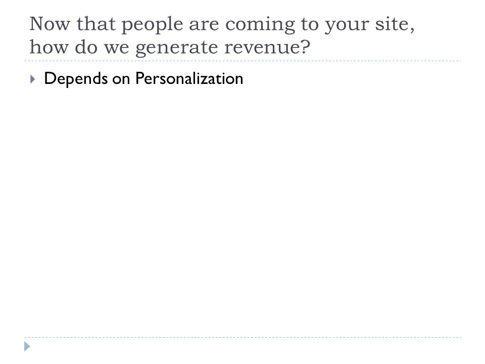 Now that people are coming to your site, how do we generate revenue?  Depends on Personalization