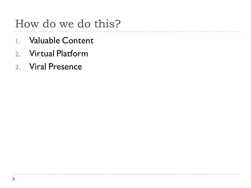 How do we do this? 1. Valuable Content 2. Virtual Platform 3. Viral Presence