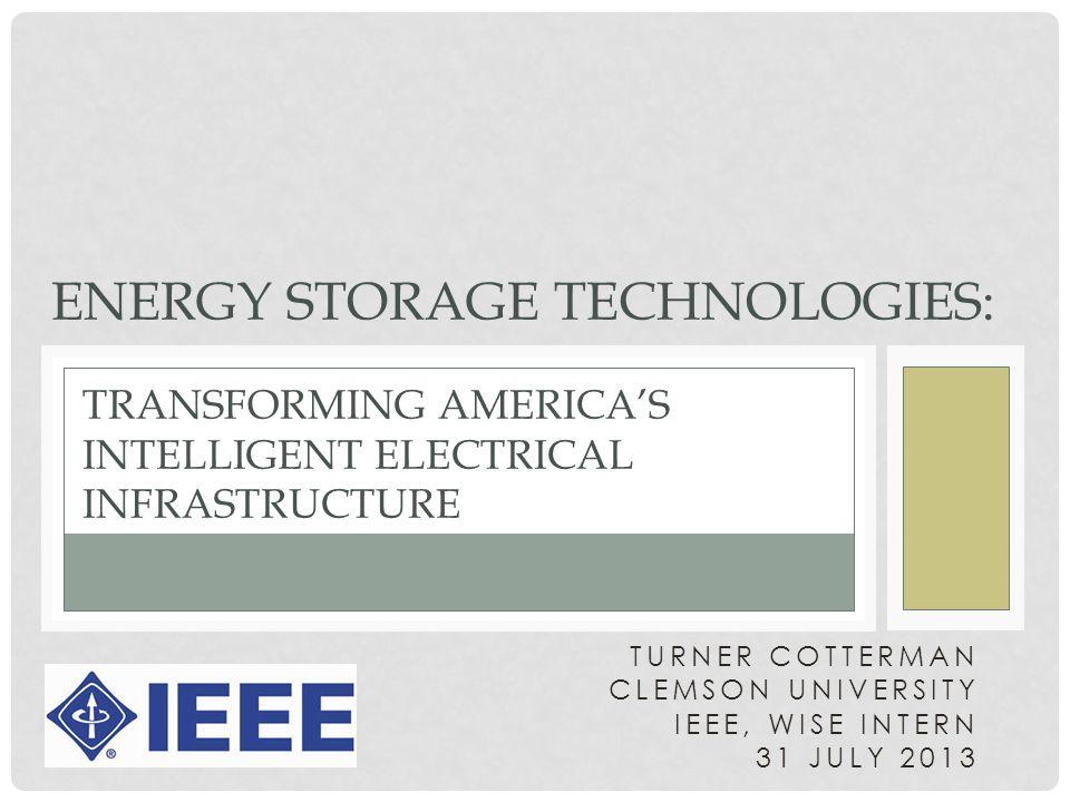 TURNER COTTERMAN CLEMSON UNIVERSITY IEEE, WISE INTERN 31 JULY 2013 TRANSFORMING AMERICA'S INTELLIGENT ELECTRICAL INFRASTRUCTURE ENERGY STORAGE TECHNOLOGIES: