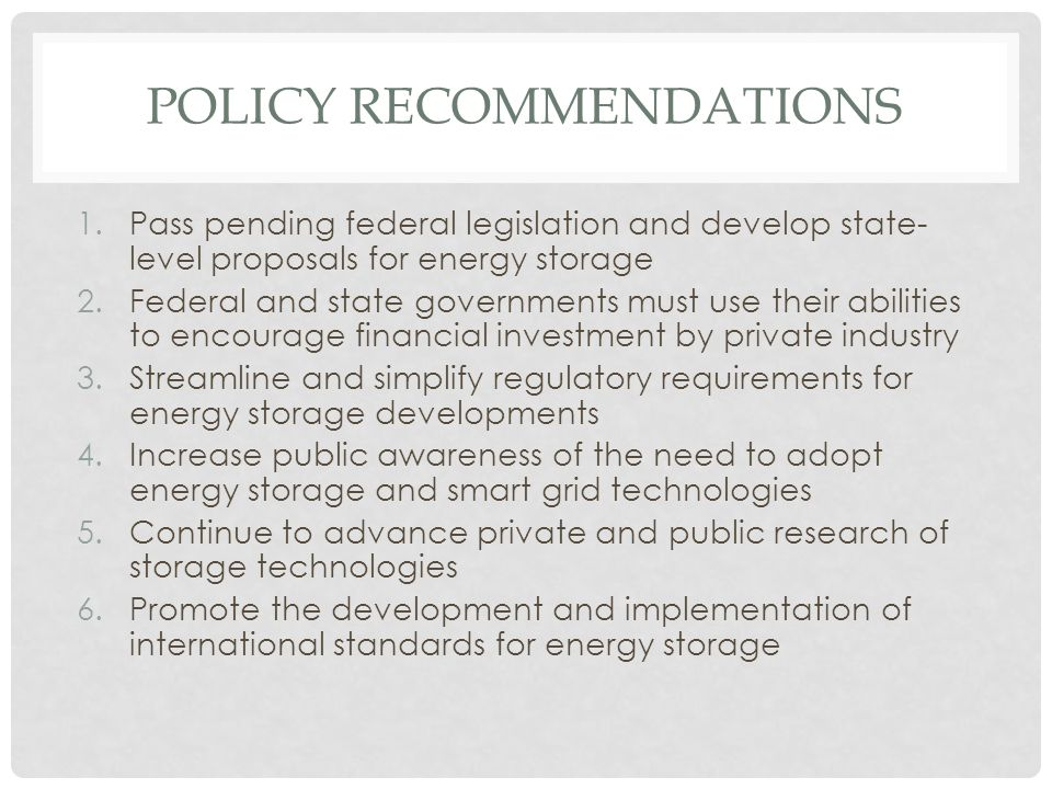 POLICY RECOMMENDATIONS 1.Pass pending federal legislation and develop state- level proposals for energy storage 2.Federal and state governments must use their abilities to encourage financial investment by private industry 3.Streamline and simplify regulatory requirements for energy storage developments 4.Increase public awareness of the need to adopt energy storage and smart grid technologies 5.Continue to advance private and public research of storage technologies 6.Promote the development and implementation of international standards for energy storage