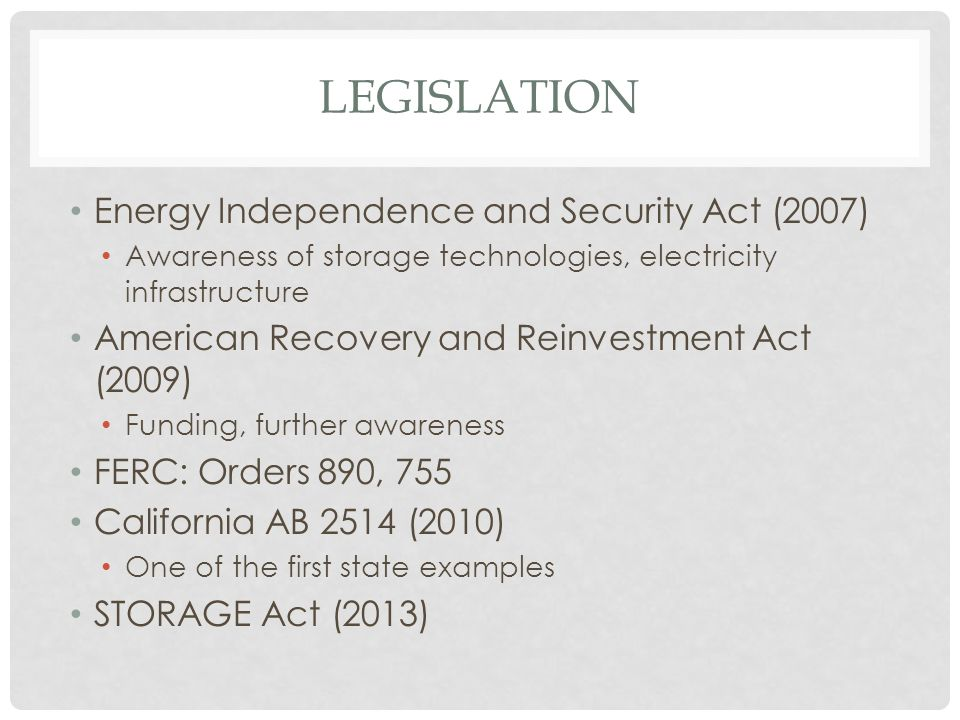 LEGISLATION Energy Independence and Security Act (2007) Awareness of storage technologies, electricity infrastructure American Recovery and Reinvestment Act (2009) Funding, further awareness FERC: Orders 890, 755 California AB 2514 (2010) One of the first state examples STORAGE Act (2013)