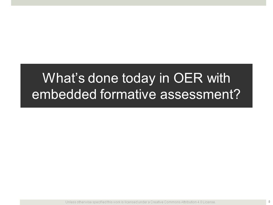 Unless otherwise specified this work is licensed under a Creative Commons Attribution 4.0 License. What's done today in OER with embedded formative as
