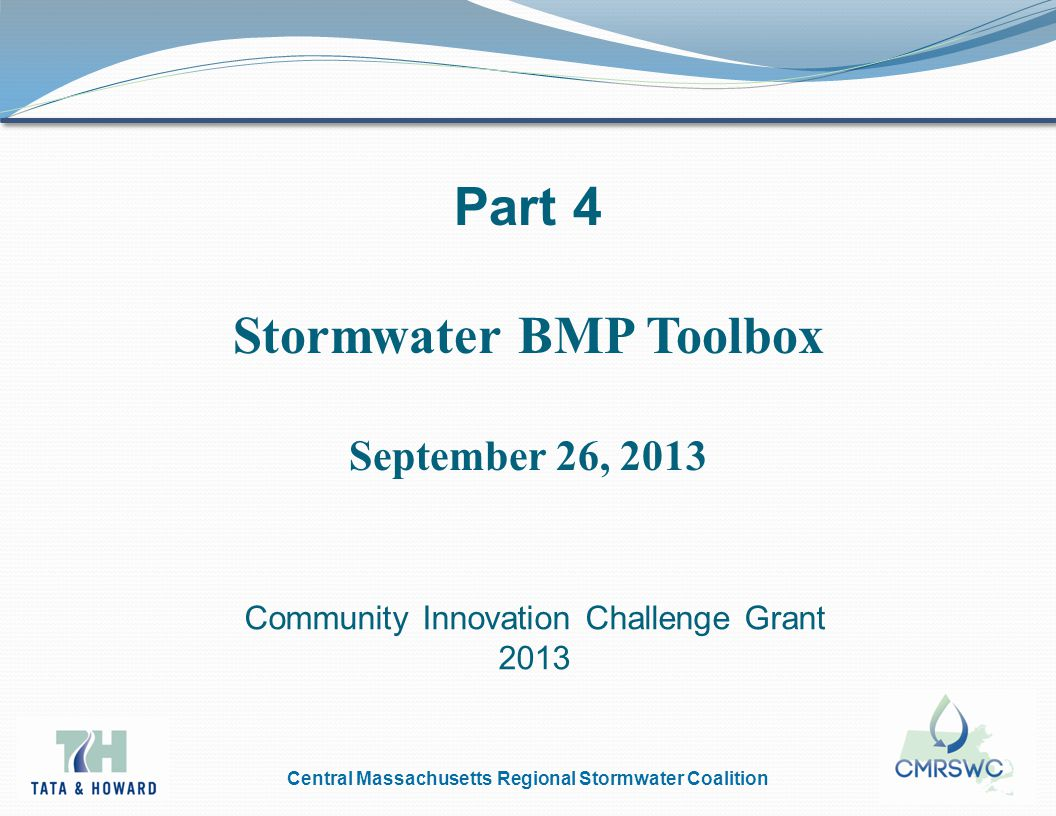 Central Massachusetts Regional Stormwater Coalition Part 4 Stormwater BMP Toolbox September 26, 2013 Community Innovation Challenge Grant 2013