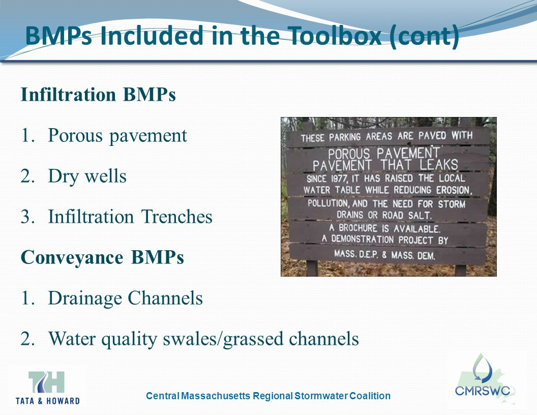 Central Massachusetts Regional Stormwater Coalition BMPs Included in the Toolbox (cont) Infiltration BMPs 1.Porous pavement 2.Dry wells 3.Infiltration Trenches Conveyance BMPs 1.Drainage Channels 2.Water quality swales/grassed channels
