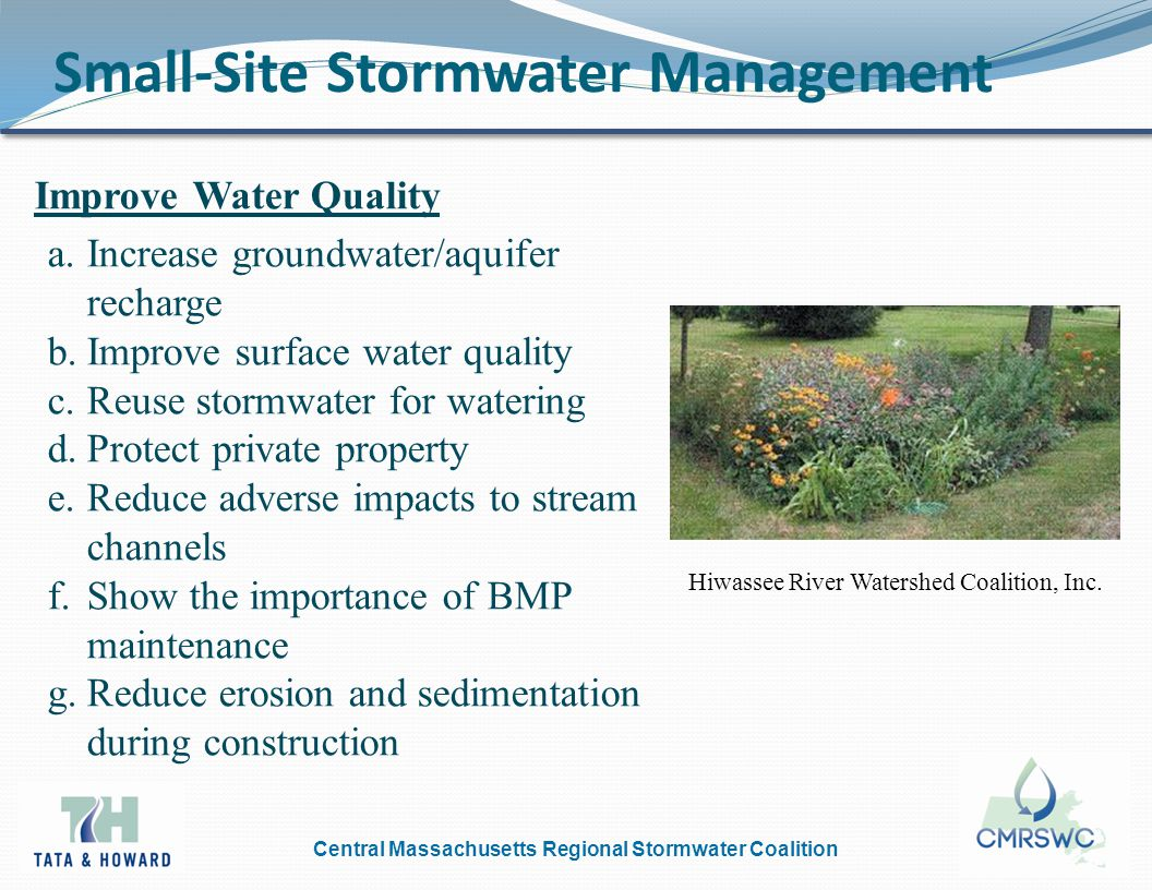 Central Massachusetts Regional Stormwater Coalition Small-Site Stormwater Management Improve Water Quality a.Increase groundwater/aquifer recharge b.Improve surface water quality c.Reuse stormwater for watering d.Protect private property e.Reduce adverse impacts to stream channels f.Show the importance of BMP maintenance g.Reduce erosion and sedimentation during construction Hiwassee River Watershed Coalition, Inc.