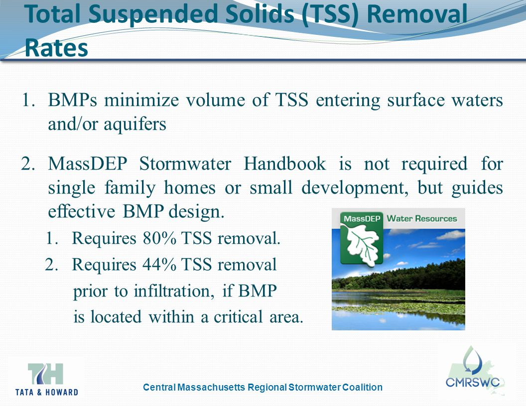 Central Massachusetts Regional Stormwater Coalition Total Suspended Solids (TSS) Removal Rates 1.BMPs minimize volume of TSS entering surface waters and/or aquifers 2.MassDEP Stormwater Handbook is not required for single family homes or small development, but guides effective BMP design.