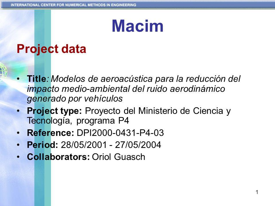 1 Macim Project data Title: Modelos de aeroacústica para la reducción del impacto medio-ambiental del ruido aerodinámico generado por vehículos Project type: Proyecto del Ministerio de Ciencia y Tecnología, programa P4 Reference: DPI2000-0431-P4-03 Period: 28/05/2001 - 27/05/2004 Collaborators: Oriol Guasch
