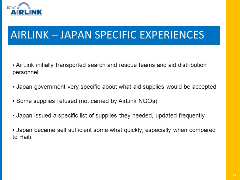 AIRLINK – JAPAN SPECIFIC EXPERIENCES 11 AirLink initially transported search and rescue teams and aid distribution personnel Japan government very specific about what aid supplies would be accepted Some supplies refused (not carried by AirLink NGOs) Japan issued a specific list of supplies they needed, updated frequently Japan became self sufficient some what quickly, especially when compared to Haiti.