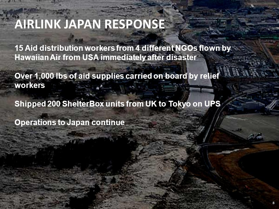 8 AIRLINK JAPAN RESPONSE 15 Aid distribution workers from 4 different NGOs flown by Hawaiian Air from USA immediately after disaster Over 1,000 lbs of aid supplies carried on board by relief workers Shipped 200 ShelterBox units from UK to Tokyo on UPS Operations to Japan continue