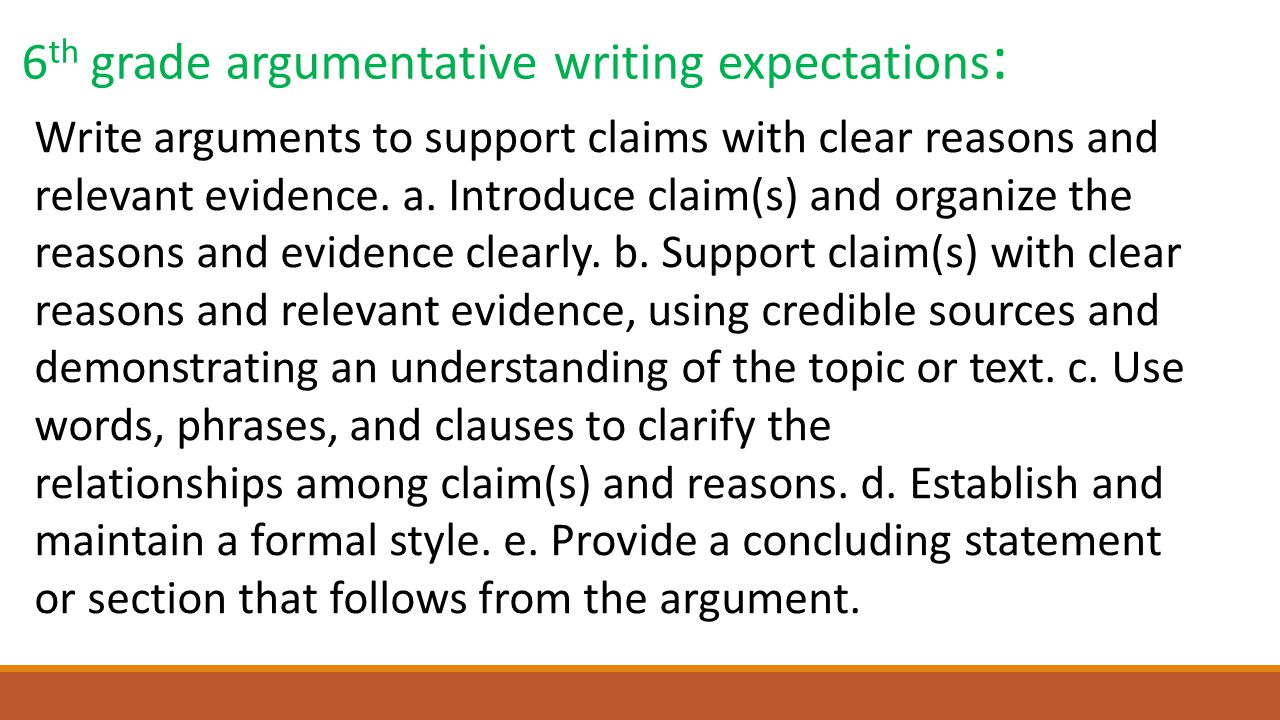 6 th grade argumentative writing expectations : Write arguments to support claims with clear reasons and relevant evidence. a. Introduce claim(s) and