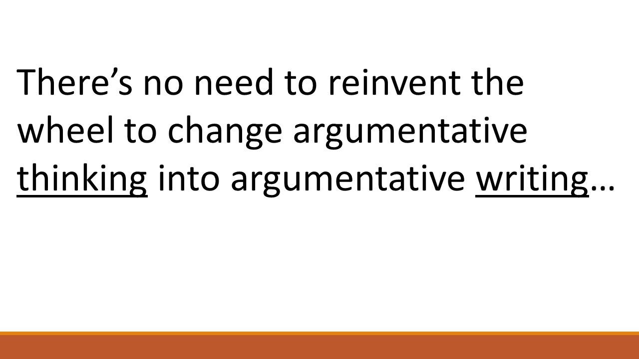 There's no need to reinvent the wheel to change argumentative thinking into argumentative writing…