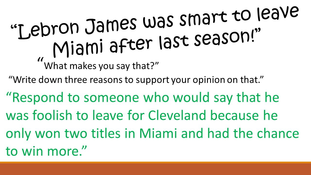 Lebron James was smart to leave Miami after last season! What makes you say that? Write down three reasons to support your opinion on that. Respond to someone who would say that he was foolish to leave for Cleveland because he only won two titles in Miami and had the chance to win more.