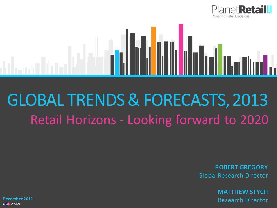 1 A Service GLOBAL TRENDS & FORECASTS, 2013 Retail Horizons - Looking forward to 2020 December 2012 MATTHEW STYCH Research Director ROBERT GREGORY Global Research Director