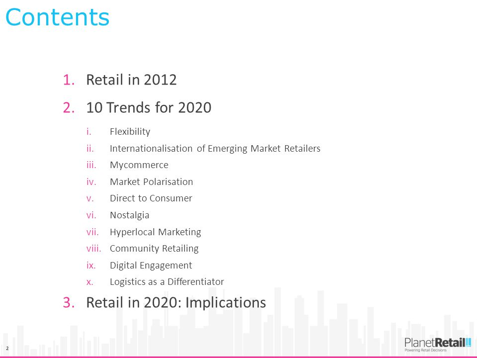 2 1.Retail in 2012 2.10 Trends for 2020 i.Flexibility ii.Internationalisation of Emerging Market Retailers iii.Mycommerce iv.Market Polarisation v.Direct to Consumer vi.Nostalgia vii.Hyperlocal Marketing viii.Community Retailing ix.Digital Engagement x.Logistics as a Differentiator 3.Retail in 2020: Implications Contents