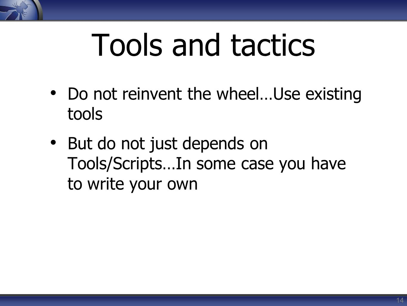 Tools and tactics Do not reinvent the wheel…Use existing tools But do not just depends on Tools/Scripts…In some case you have to write your own 14