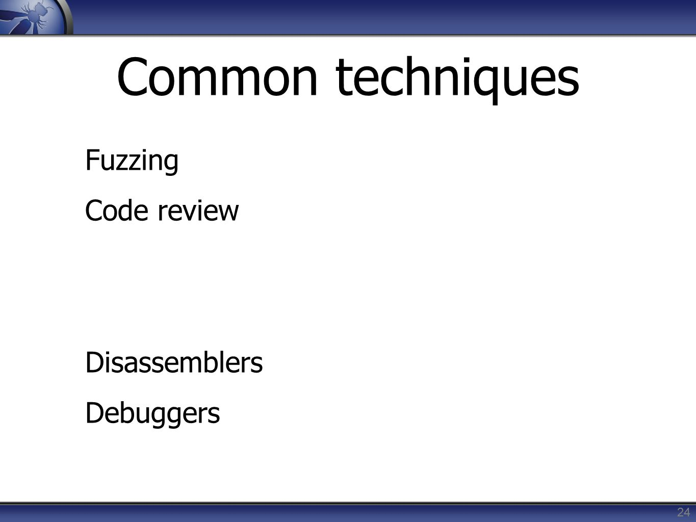 Common techniques Fuzzing Code review Disassemblers Debuggers 24