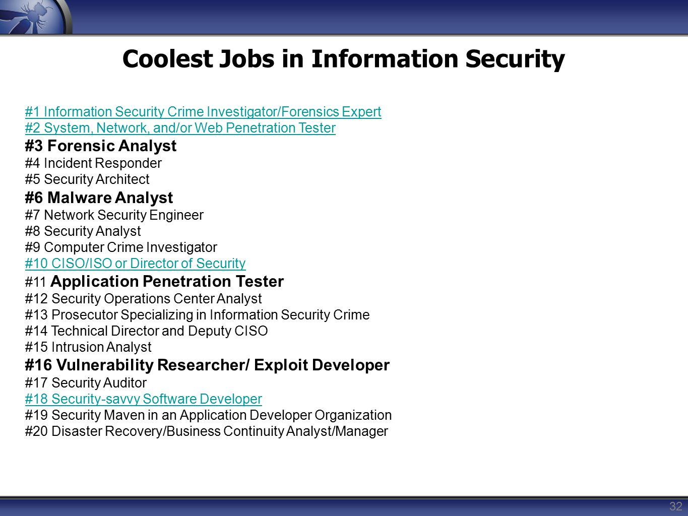 32 Coolest Jobs in Information Security #1 Information Security Crime Investigator/Forensics Expert #2 System, Network, and/or Web Penetration Tester #3 Forensic Analyst #4 Incident Responder #5 Security Architect #6 Malware Analyst #7 Network Security Engineer #8 Security Analyst #9 Computer Crime Investigator #10 CISO/ISO or Director of Security #11 Application Penetration Tester #12 Security Operations Center Analyst #13 Prosecutor Specializing in Information Security Crime #14 Technical Director and Deputy CISO #15 Intrusion Analyst #16 Vulnerability Researcher/ Exploit Developer #17 Security Auditor #18 Security-savvy Software Developer #19 Security Maven in an Application Developer Organization #20 Disaster Recovery/Business Continuity Analyst/Manager