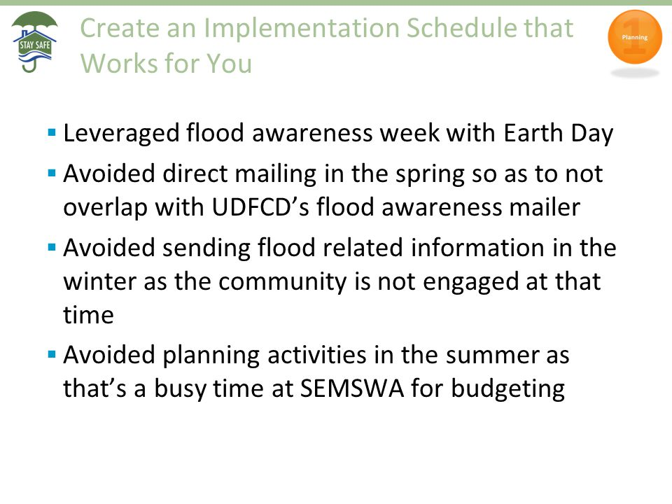 Create an Implementation Schedule that Works for You  Leveraged flood awareness week with Earth Day  Avoided direct mailing in the spring so as to n