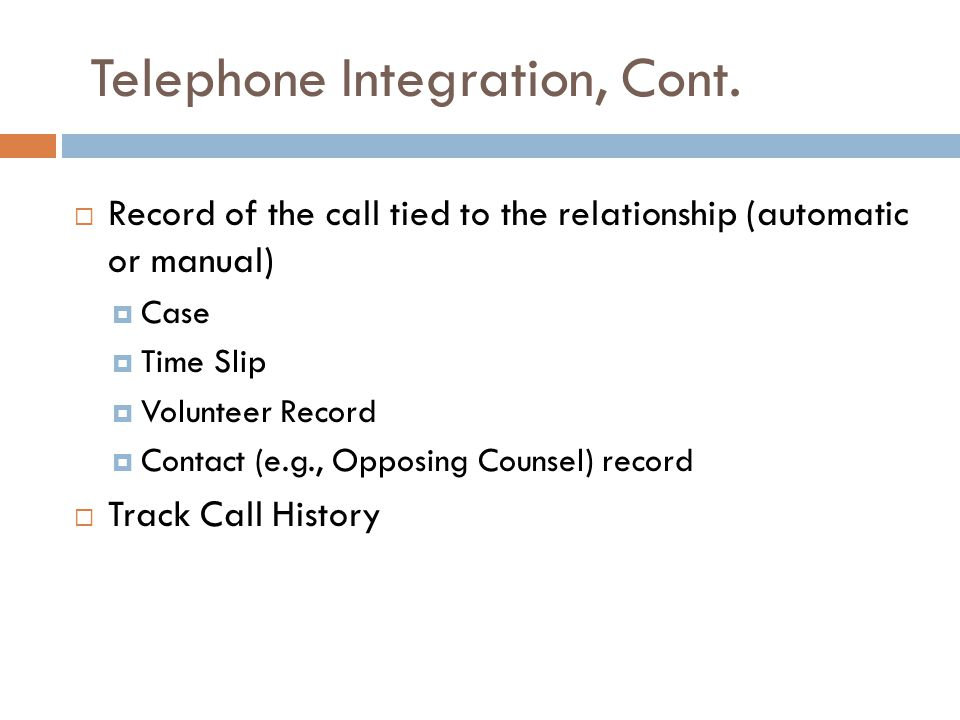 Telephone Integration, Cont.  Record of the call tied to the relationship (automatic or manual)  Case  Time Slip  Volunteer Record  Contact (e.g.