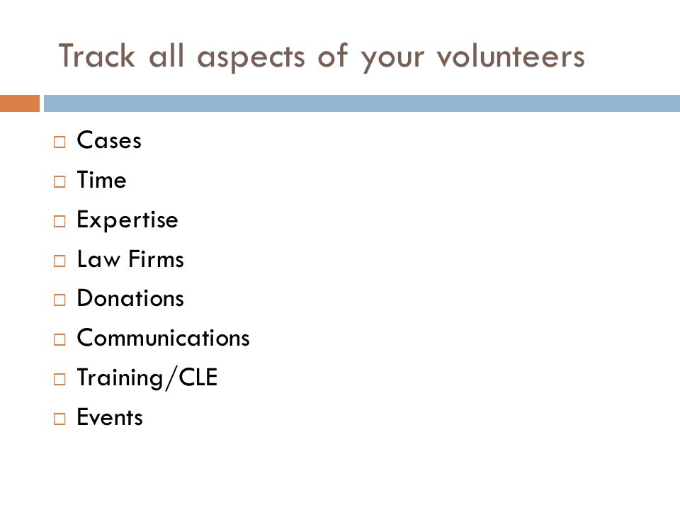 Track all aspects of your volunteers  Cases  Time  Expertise  Law Firms  Donations  Communications  Training/CLE  Events