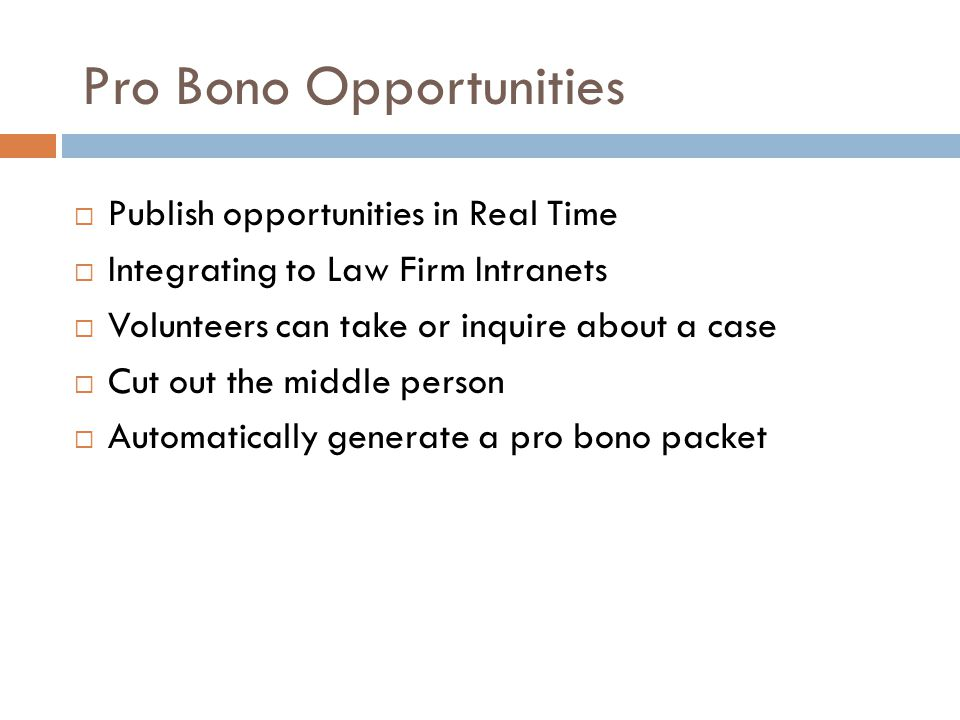 Pro Bono Opportunities  Publish opportunities in Real Time  Integrating to Law Firm Intranets  Volunteers can take or inquire about a case  Cut ou