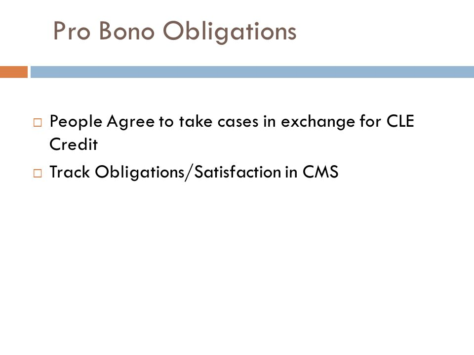 Pro Bono Obligations  People Agree to take cases in exchange for CLE Credit  Track Obligations/Satisfaction in CMS