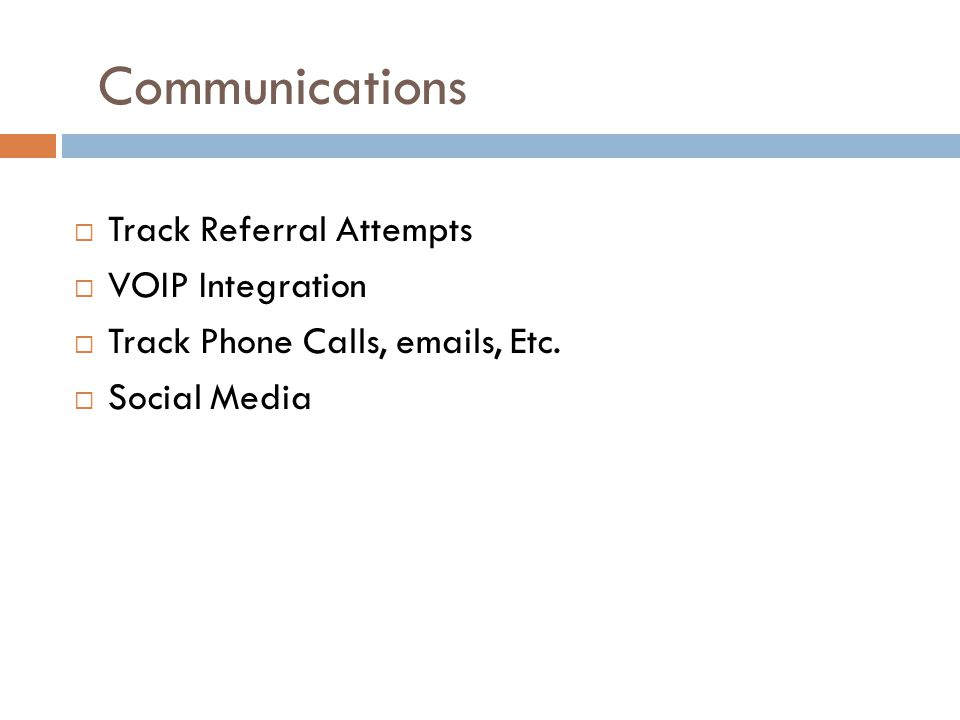 Communications  Track Referral Attempts  VOIP Integration  Track Phone Calls, emails, Etc.  Social Media