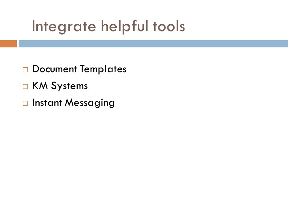 Integrate helpful tools  Document Templates  KM Systems  Instant Messaging