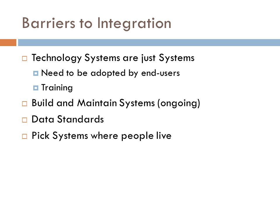 Barriers to Integration  Technology Systems are just Systems  Need to be adopted by end-users  Training  Build and Maintain Systems (ongoing)  Da