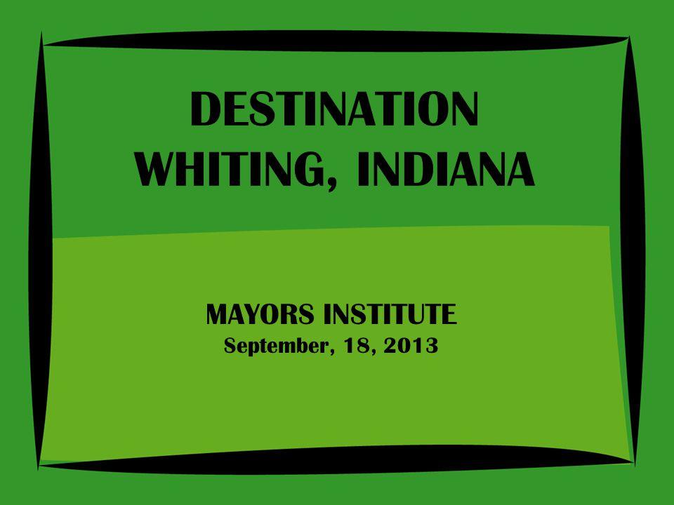 MAYORS INSTITUTE September, 18, 2013 DESTINATION WHITING, INDIANA