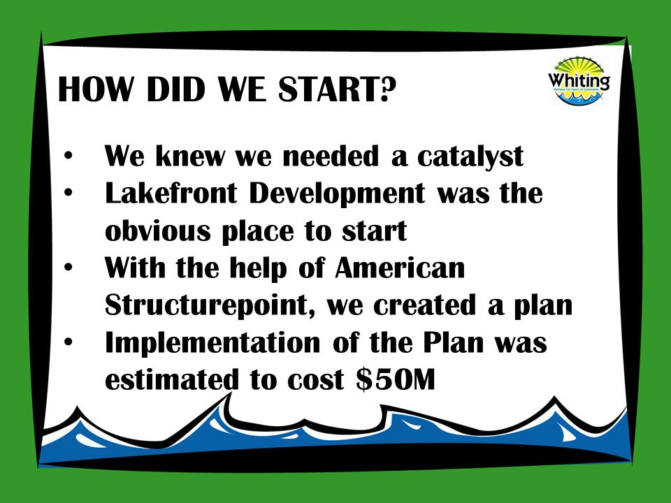 We knew we needed a catalyst Lakefront Development was the obvious place to start With the help of American Structurepoint, we created a plan Implementation of the Plan was estimated to cost $50M HOW DID WE START