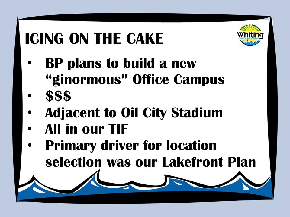 BP plans to build a new ginormous Office Campus $$$ Adjacent to Oil City Stadium All in our TIF Primary driver for location selection was our Lakefront Plan ICING ON THE CAKE