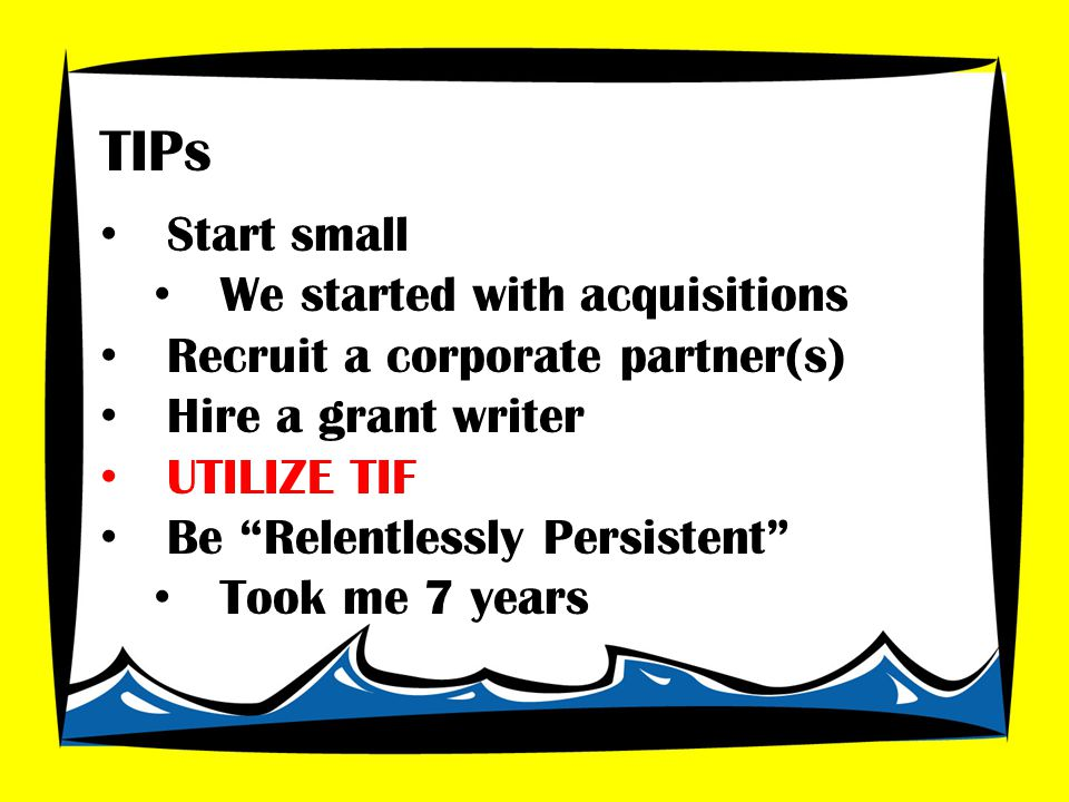 Start small We started with acquisitions Recruit a corporate partner(s) Hire a grant writer UTILIZE TIF Be Relentlessly Persistent Took me 7 years TIPs