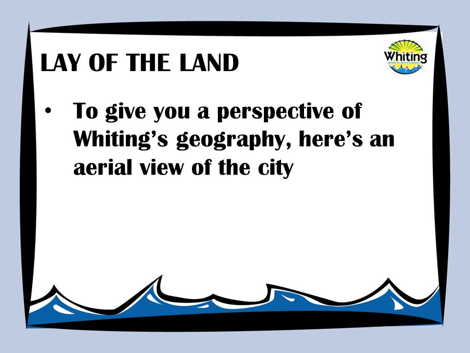 To give you a perspective of Whiting's geography, here's an aerial view of the city LAY OF THE LAND