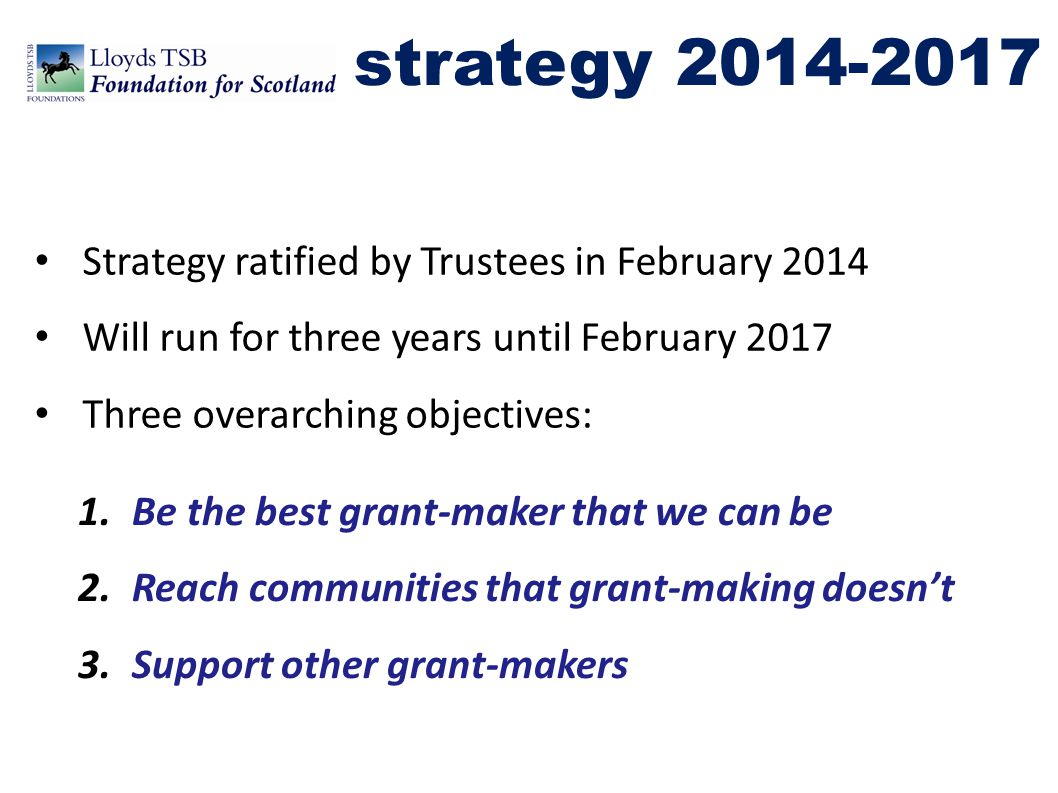 strategy 2014-2017 Strategy ratified by Trustees in February 2014 Will run for three years until February 2017 Three overarching objectives: 1.Be the best grant-maker that we can be 2.Reach communities that grant-making doesn't 3.Support other grant-makers