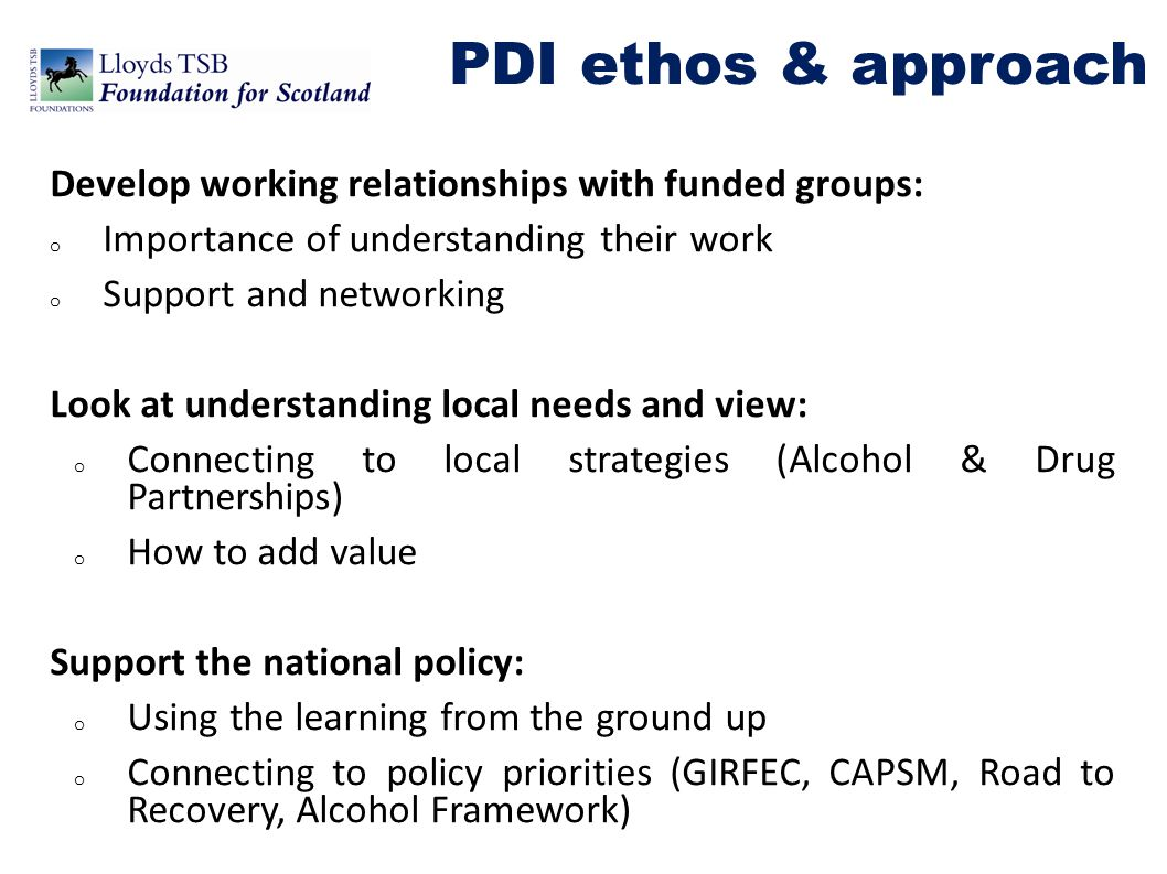 o Support for up to 50% of overall costs of project o Multi-year funding o Applications in partnership with local Alcohol and Drug Partnership o Focus on outcomes and demonstrating connection to local need PDI criteria