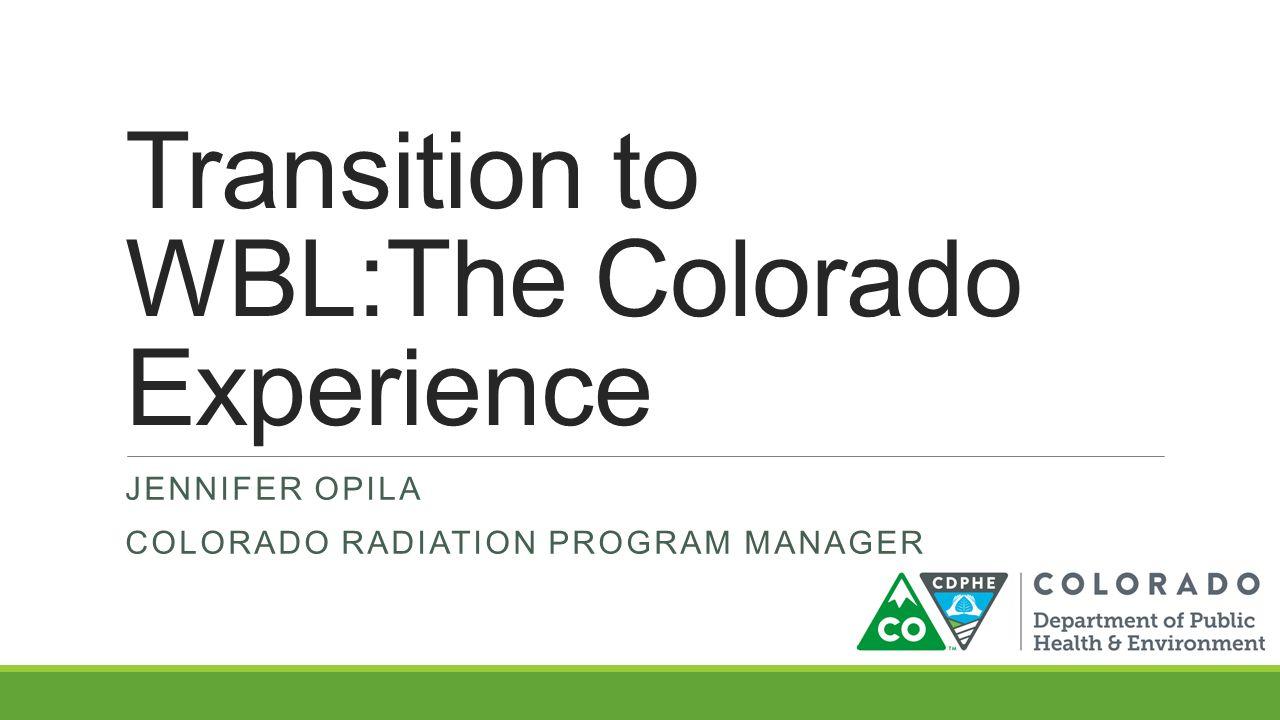 Transition to WBL:The Colorado Experience JENNIFER OPILA COLORADO RADIATION PROGRAM MANAGER