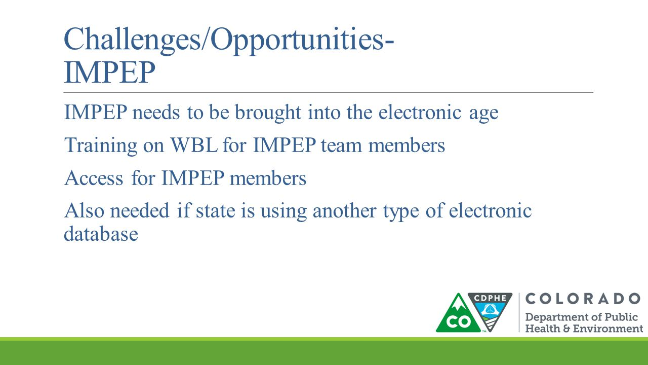 Challenges/Opportunities- IMPEP IMPEP needs to be brought into the electronic age Training on WBL for IMPEP team members Access for IMPEP members Also needed if state is using another type of electronic database