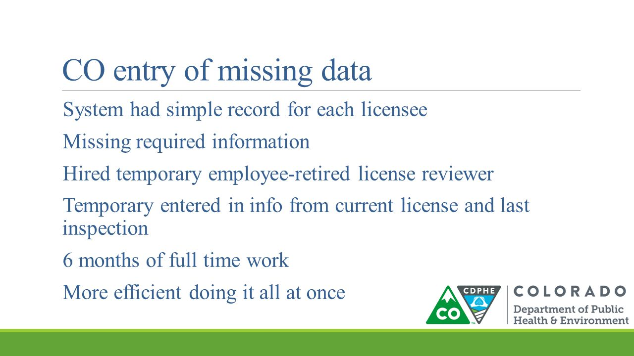 CO entry of missing data System had simple record for each licensee Missing required information Hired temporary employee-retired license reviewer Temporary entered in info from current license and last inspection 6 months of full time work More efficient doing it all at once