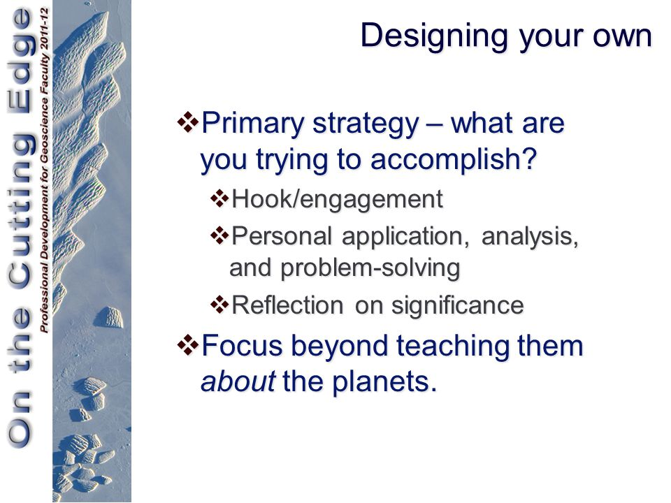 Designing your own  Primary strategy – what are you trying to accomplish?  Hook/engagement  Personal application, analysis, and problem-solving  R