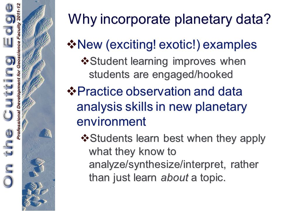 Why incorporate planetary data?  New (exciting! exotic!) examples  Student learning improves when students are engaged/hooked  Practice observation