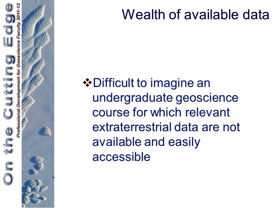 Wealth of available data  Difficult to imagine an undergraduate geoscience course for which relevant extraterrestrial data are not available and easi