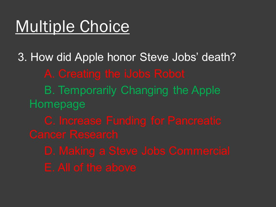 Multiple Choice 3. How did Apple honor Steve Jobs' death? A. Creating the iJobs Robot B. Temporarily Changing the Apple Homepage C. Increase Funding f