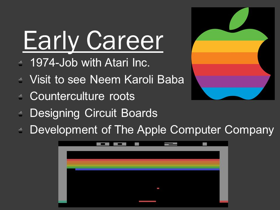 Early Career 1974-Job with Atari Inc. Visit to see Neem Karoli Baba Counterculture roots Designing Circuit Boards Development of The Apple Computer Co